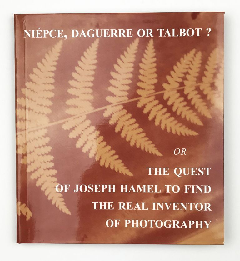 Niépce, Daguerre or Talbot? Or the Quest of Joseph Hamel to Find the Real Inventor of Photography. Serge Plantureaux.