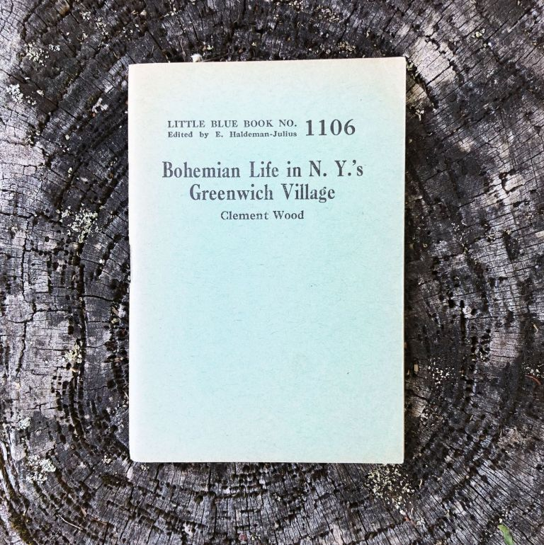 Bohemian Life in N. Y.'s Greenwich Village [Cover Title]. The Truth About Greenwich Village [Little Blue Book No. 1106]. Clement Wood.